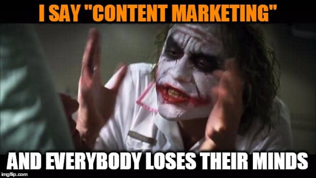 Meme: I say content marketing and everybody loses their minds