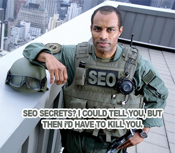 SEO Secrets? I could tell you, but then I'd have to kill you.