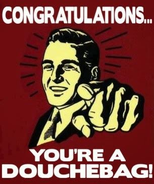 Congratulations Your A douche Bag